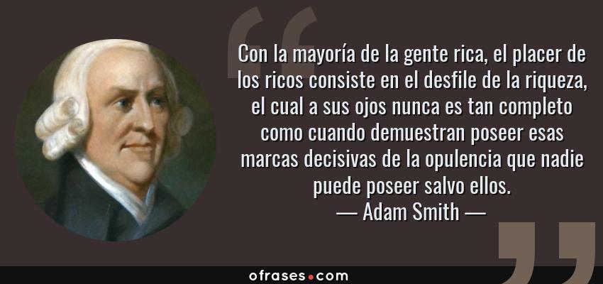 Frases de Adam Smith - Con la mayoría de la gente rica, el placer de los ricos consiste en el desfile de la riqueza, el cual a sus ojos nunca es tan completo como cuando demuestran poseer esas marcas decisivas de la opulencia que nadie puede poseer salvo ellos.