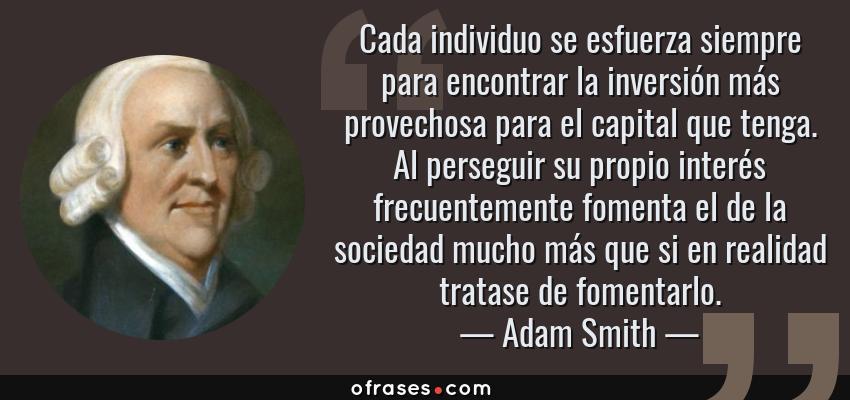 Frases de Adam Smith - Cada individuo se esfuerza siempre para encontrar la inversión más provechosa para el capital que tenga. Al perseguir su propio interés frecuentemente fomenta el de la sociedad mucho más que si en realidad tratase de fomentarlo.