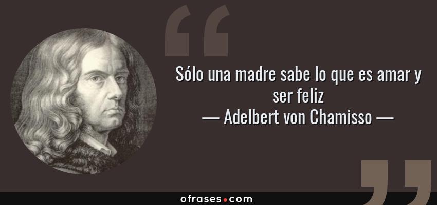 Frases de Adelbert von Chamisso - Sólo una madre sabe lo que es amar y ser feliz
