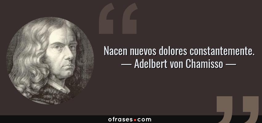 Frases de Adelbert von Chamisso - Nacen nuevos dolores constantemente.
