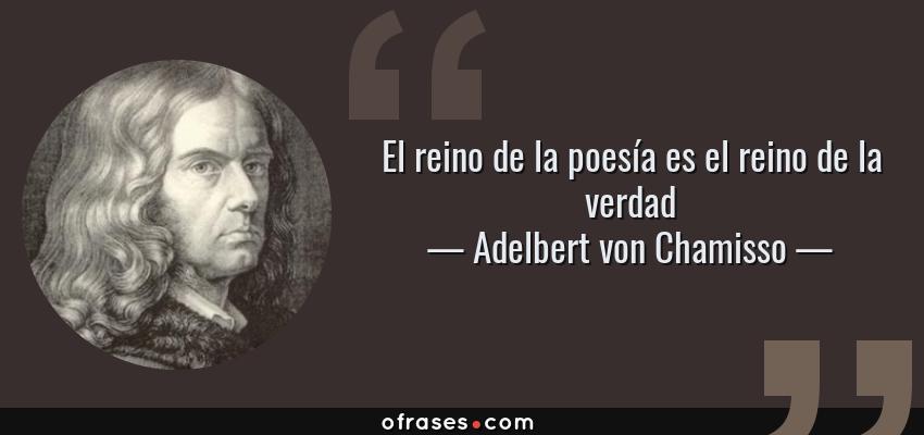 Frases de Adelbert von Chamisso - El reino de la poesía es el reino de la verdad