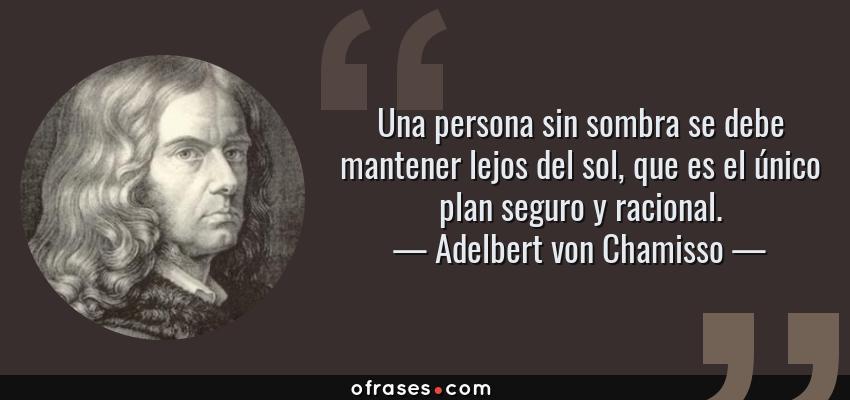 Frases de Adelbert von Chamisso - Una persona sin sombra se debe mantener lejos del sol, que es el único plan seguro y racional.
