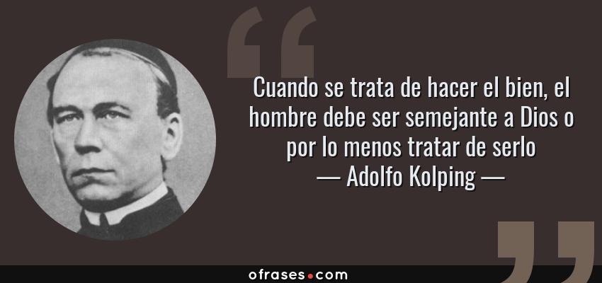 Frases de Adolfo Kolping - Cuando se trata de hacer el bien, el hombre debe ser semejante a Dios o por lo menos tratar de serlo