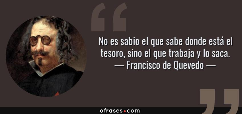 Frases de Francisco de Quevedo - No es sabio el que sabe donde está el tesoro, sino el que trabaja y lo saca.