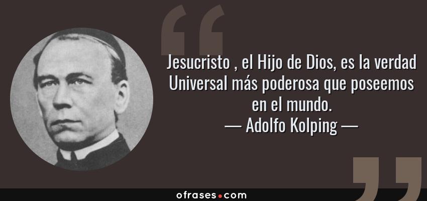 Frases de Adolfo Kolping - Jesucristo , el Hijo de Dios, es la verdad Universal más poderosa que poseemos en el mundo.