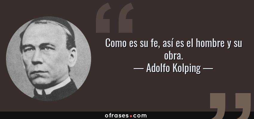 Frases de Adolfo Kolping - Como es su fe, así es el hombre y su obra.