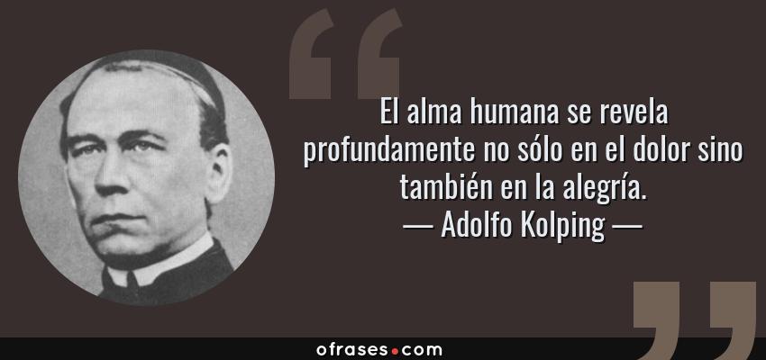 Frases de Adolfo Kolping - El alma humana se revela profundamente no sólo en el dolor sino también en la alegría.