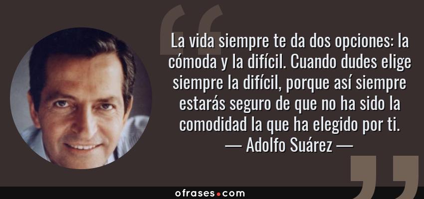 Frases de Adolfo Suárez - La vida siempre te da dos opciones: la cómoda y la difícil. Cuando dudes elige siempre la difícil, porque así siempre estarás seguro de que no ha sido la comodidad la que ha elegido por ti.