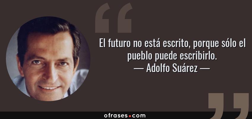Frases de Adolfo Suárez - El futuro no está escrito, porque sólo el pueblo puede escribirlo.