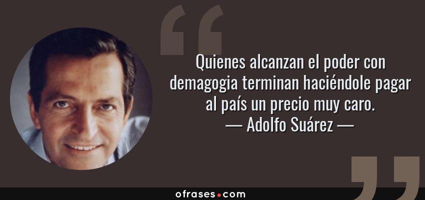 Frases de Adolfo Suárez - Quienes alcanzan el poder con demagogia terminan haciéndole pagar al país un precio muy caro.