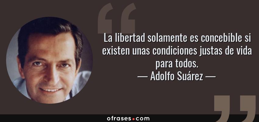 Frases de Adolfo Suárez - La libertad solamente es concebible si existen unas condiciones justas de vida para todos.