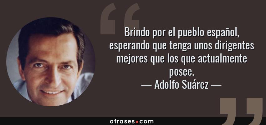 Frases de Adolfo Suárez - Brindo por el pueblo español, esperando que tenga unos dirigentes mejores que los que actualmente posee.