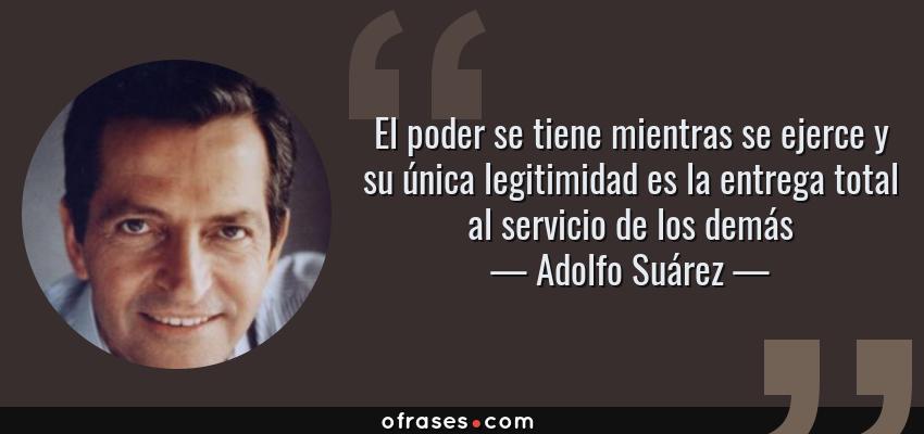 Frases de Adolfo Suárez - El poder se tiene mientras se ejerce y su única legitimidad es la entrega total al servicio de los demás