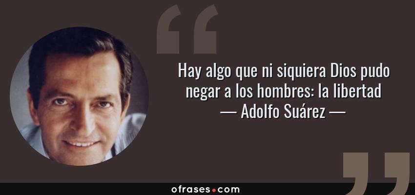 Frases de Adolfo Suárez - Hay algo que ni siquiera Dios pudo negar a los hombres: la libertad