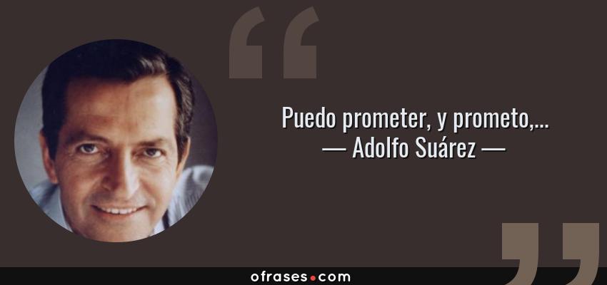 Frases de Adolfo Suárez - Puedo prometer, y prometo,...
