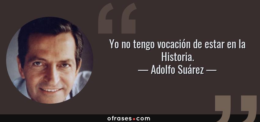 Frases de Adolfo Suárez - Yo no tengo vocación de estar en la Historia.