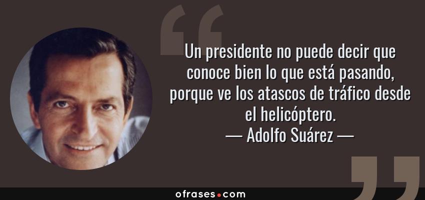 Frases de Adolfo Suárez - Un presidente no puede decir que conoce bien lo que está pasando, porque ve los atascos de tráfico desde el helicóptero.