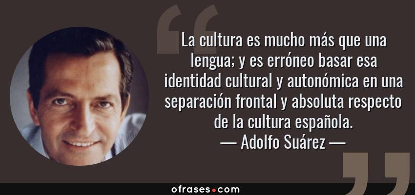 Frases de Adolfo Suárez - La cultura es mucho más que una lengua; y es erróneo basar esa identidad cultural y autonómica en una separación frontal y absoluta respecto de la cultura española.