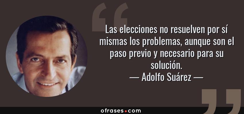 Frases de Adolfo Suárez - Las elecciones no resuelven por sí mismas los problemas, aunque son el paso previo y necesario para su solución.