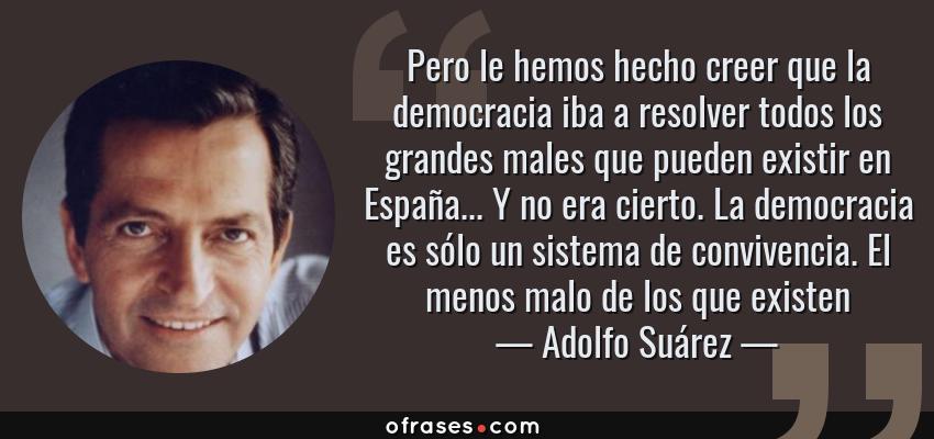 Frases de Adolfo Suárez - Pero le hemos hecho creer que la democracia iba a resolver todos los grandes males que pueden existir en España... Y no era cierto. La democracia es sólo un sistema de convivencia. El menos malo de los que existen