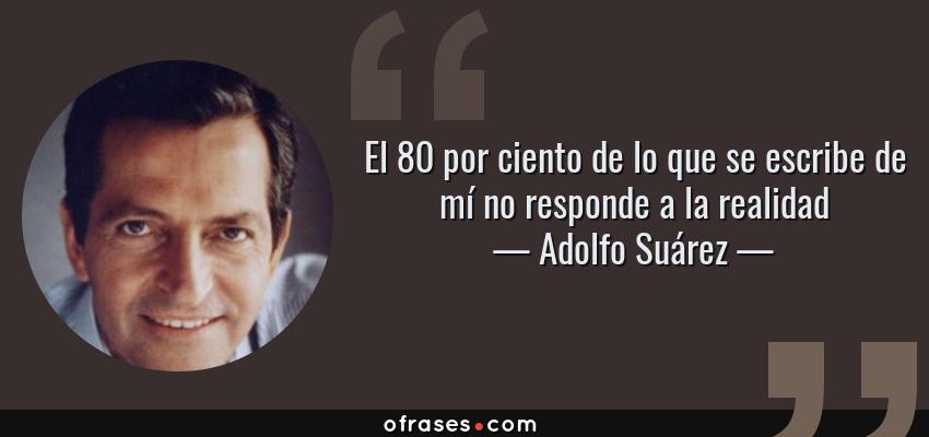 Frases de Adolfo Suárez - El 80 por ciento de lo que se escribe de mí no responde a la realidad