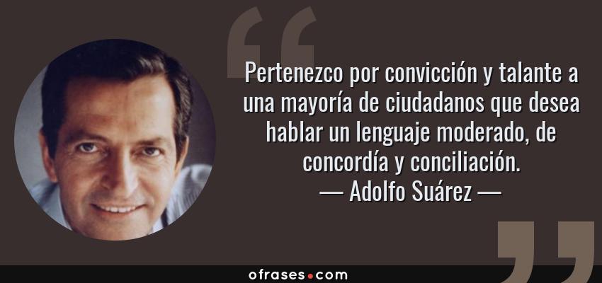 Frases de Adolfo Suárez - Pertenezco por convicción y talante a una mayoría de ciudadanos que desea hablar un lenguaje moderado, de concordía y conciliación.