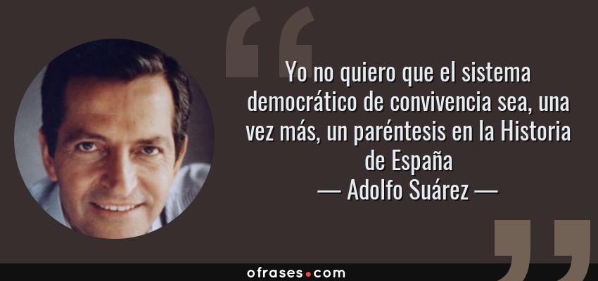 Frases de Adolfo Suárez - Yo no quiero que el sistema democrático de convivencia sea, una vez más, un paréntesis en la Historia de España