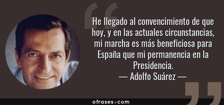 Frases de Adolfo Suárez - He llegado al convencimiento de que hoy, y en las actuales circunstancias, mi marcha es más beneficiosa para España que mi permanencia en la Presidencia.