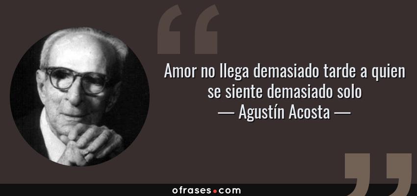 Frases de Agustín Acosta - Amor no llega demasiado tarde a quien se siente demasiado solo