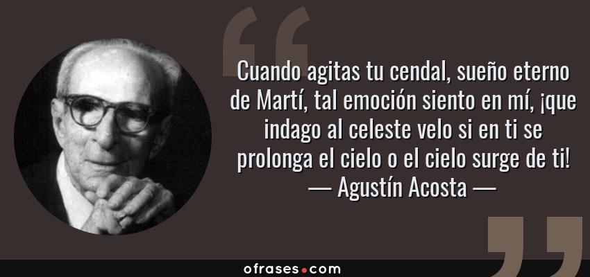 Frases de Agustín Acosta - Cuando agitas tu cendal, sueño eterno de Martí, tal emoción siento en mí, ¡que indago al celeste velo si en ti se prolonga el cielo o el cielo surge de ti!