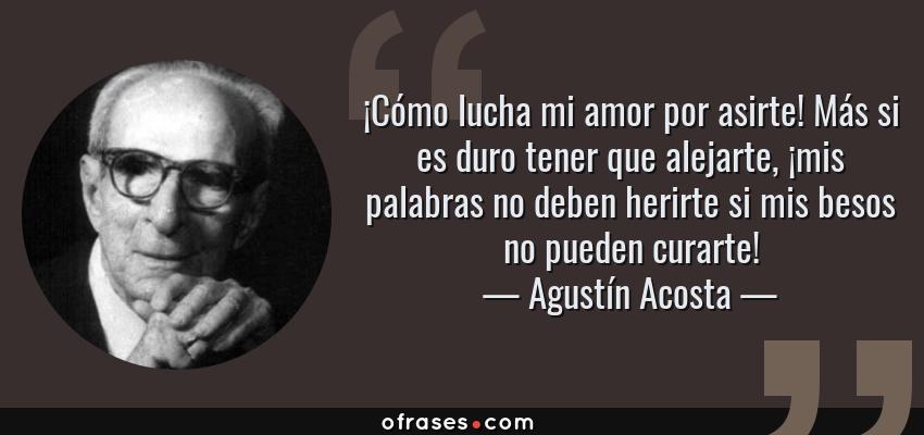 Frases de Agustín Acosta - ¡Cómo lucha mi amor por asirte! Más si es duro tener que alejarte, ¡mis palabras no deben herirte si mis besos no pueden curarte!