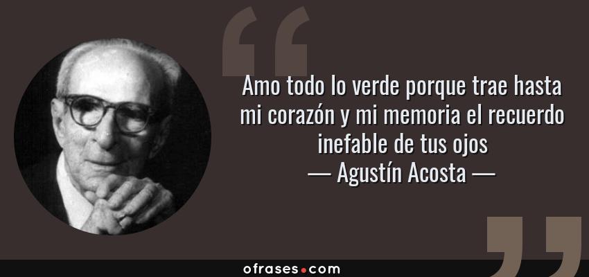 Frases de Agustín Acosta - Amo todo lo verde porque trae hasta mi corazón y mi memoria el recuerdo inefable de tus ojos