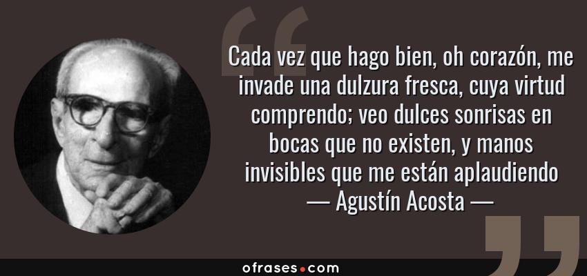 Frases de Agustín Acosta - Cada vez que hago bien, oh corazón, me invade una dulzura fresca, cuya virtud comprendo; veo dulces sonrisas en bocas que no existen, y manos invisibles que me están aplaudiendo