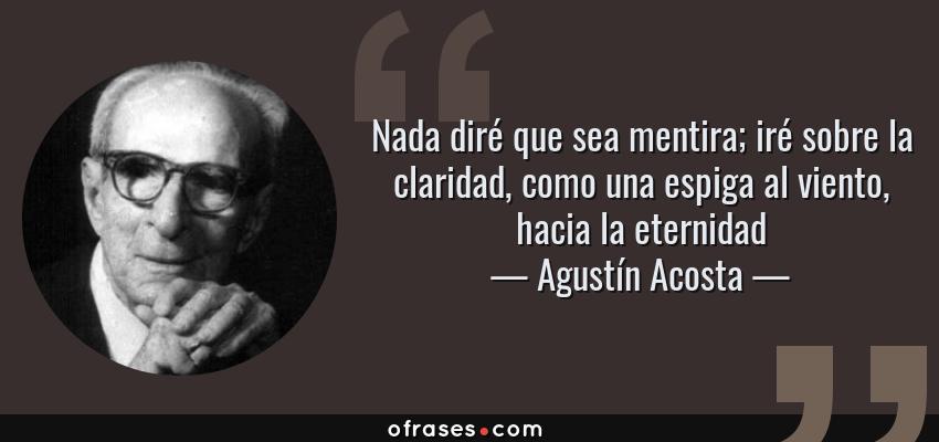 Frases de Agustín Acosta - Nada diré que sea mentira; iré sobre la claridad, como una espiga al viento, hacia la eternidad