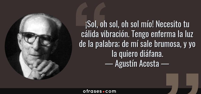 Frases de Agustín Acosta - ¡Sol, oh sol, oh sol mío! Necesito tu cálida vibración. Tengo enferma la luz de la palabra; de mí sale brumosa, y yo la quiero diáfana.