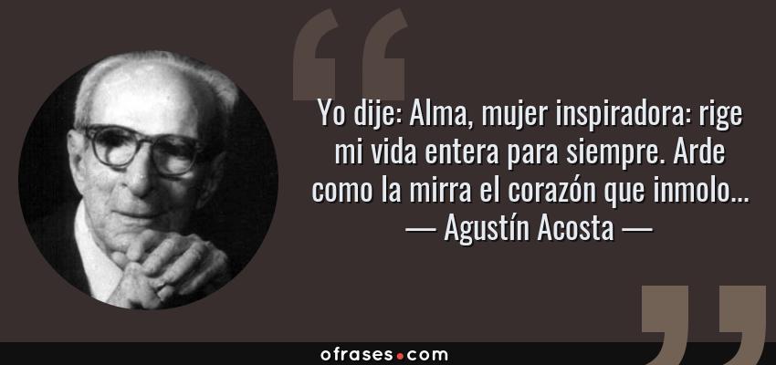 Frases de Agustín Acosta - Yo dije: Alma, mujer inspiradora: rige mi vida entera para siempre. Arde como la mirra el corazón que inmolo...