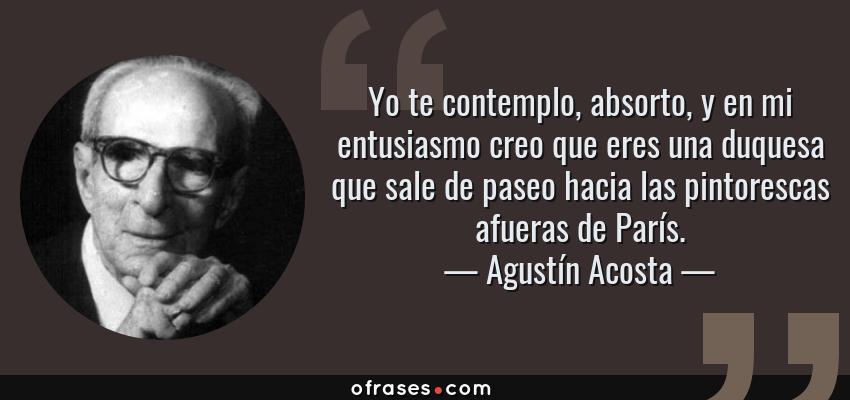 Frases de Agustín Acosta - Yo te contemplo, absorto, y en mi entusiasmo creo que eres una duquesa que sale de paseo hacia las pintorescas afueras de París.