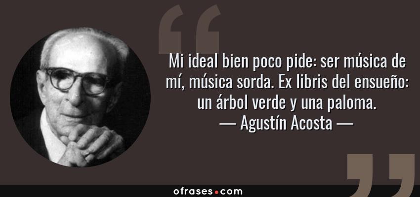 Frases de Agustín Acosta - Mi ideal bien poco pide: ser música de mí, música sorda. Ex libris del ensueño: un árbol verde y una paloma.