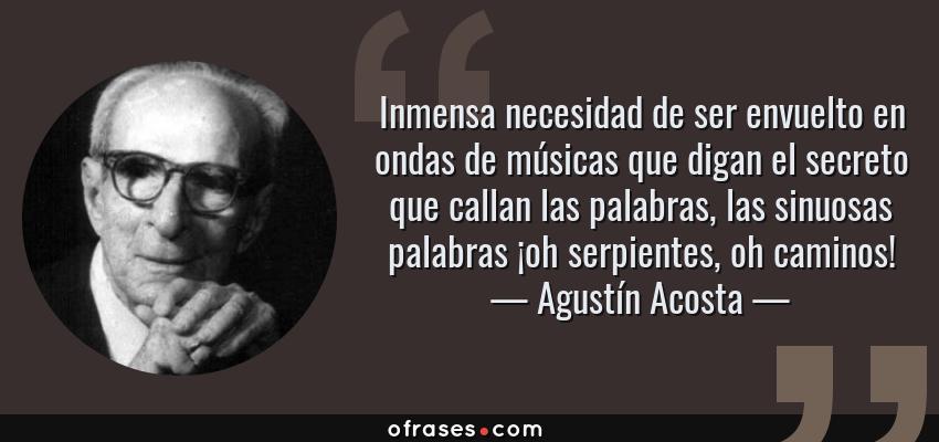 Frases de Agustín Acosta - Inmensa necesidad de ser envuelto en ondas de músicas que digan el secreto que callan las palabras, las sinuosas palabras ¡oh serpientes, oh caminos!