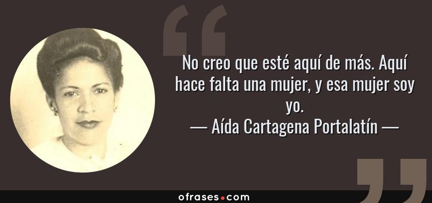 Frases de Aída Cartagena Portalatín - No creo que esté aquí de más. Aquí hace falta una mujer, y esa mujer soy yo.