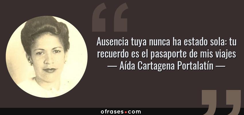 Frases de Aída Cartagena Portalatín - Ausencia tuya nunca ha estado sola: tu recuerdo es el pasaporte de mis viajes
