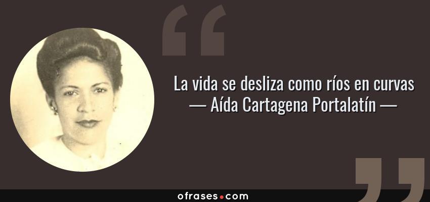 Frases de Aída Cartagena Portalatín - La vida se desliza como ríos en curvas