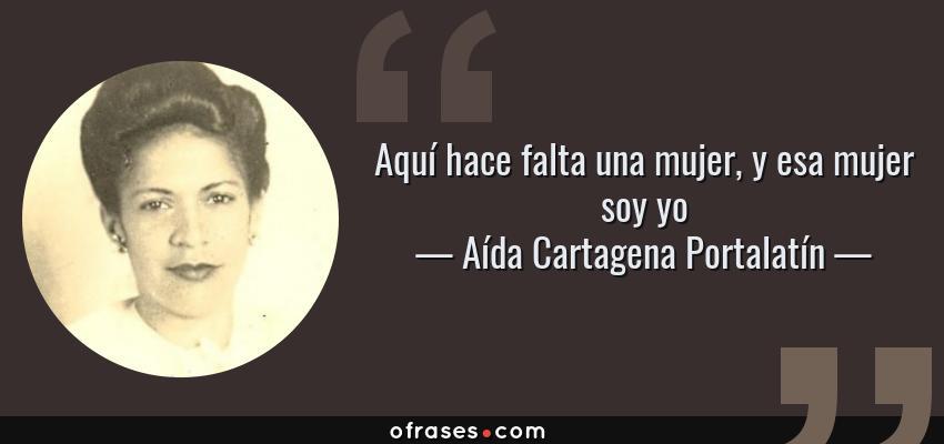 Frases de Aída Cartagena Portalatín - Aquí hace falta una mujer, y esa mujer soy yo