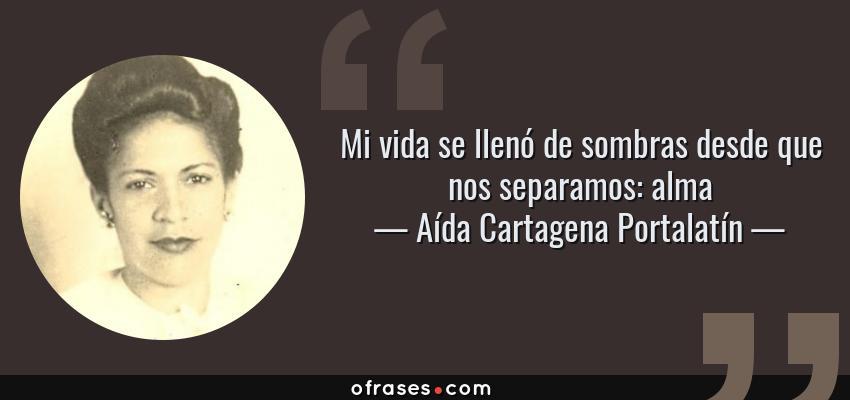 Frases de Aída Cartagena Portalatín - Mi vida se llenó de sombras desde que nos separamos: alma