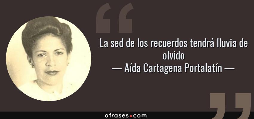 Frases de Aída Cartagena Portalatín - La sed de los recuerdos tendrá lluvia de olvido