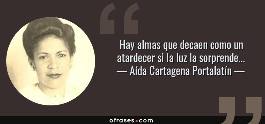 Frases de Aída Cartagena Portalatín - Hay almas que decaen como un atardecer si la luz la sorprende...