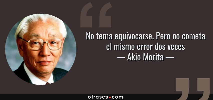 Frases de Akio Morita - No tema equivocarse. Pero no cometa el mismo error dos veces