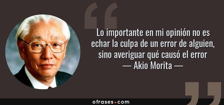 Frases de Akio Morita - Lo importante en mi opinión no es echar la culpa de un error de alguien, sino averiguar qué causó el error