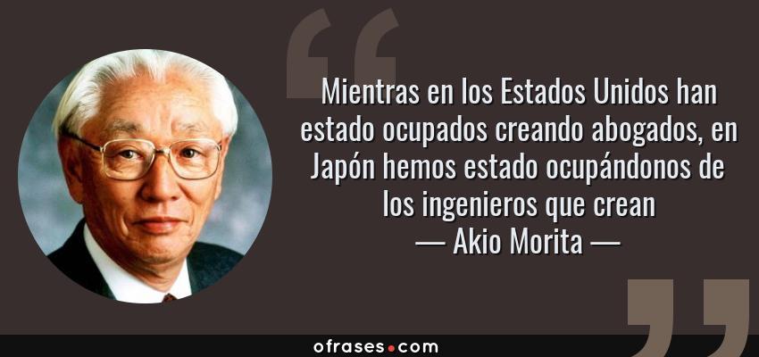 Frases de Akio Morita - Mientras en los Estados Unidos han estado ocupados creando abogados, en Japón hemos estado ocupándonos de los ingenieros que crean