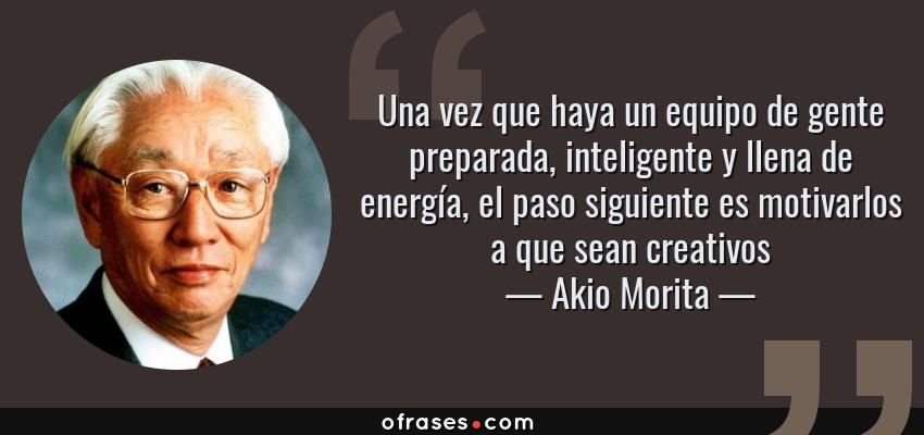 Frases de Akio Morita - Una vez que haya un equipo de gente preparada, inteligente y llena de energía, el paso siguiente es motivarlos a que sean creativos